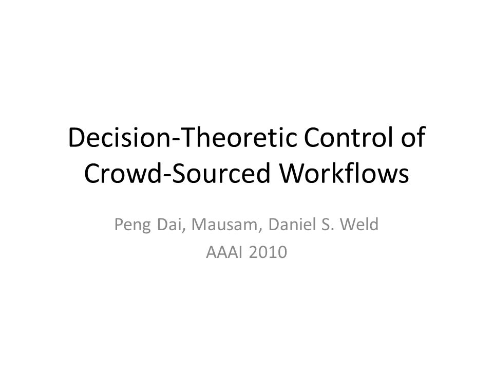 Decision-Theoretic Control of Crowd-Sourced Workflows Peng Dai, Mausam, Daniel S. Weld AAAI 2010