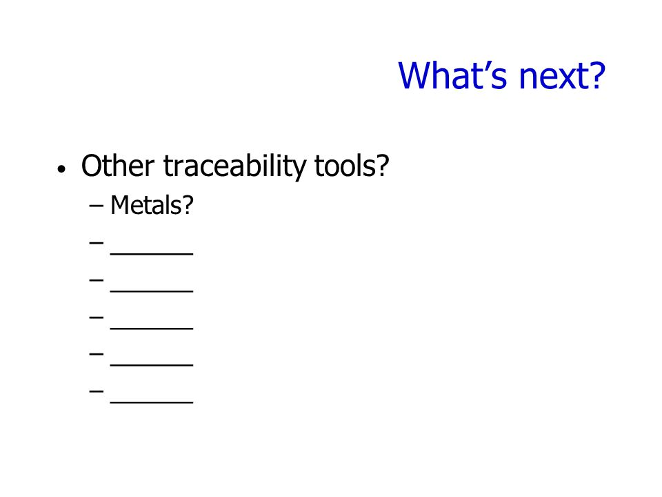 What's next Other traceability tools –Metals –______