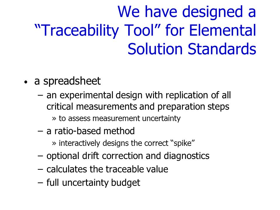 We have designed a Traceability Tool for Elemental Solution Standards a spreadsheet –an experimental design with replication of all critical measurements and preparation steps »to assess measurement uncertainty –a ratio-based method »interactively designs the correct spike –optional drift correction and diagnostics –calculates the traceable value –full uncertainty budget