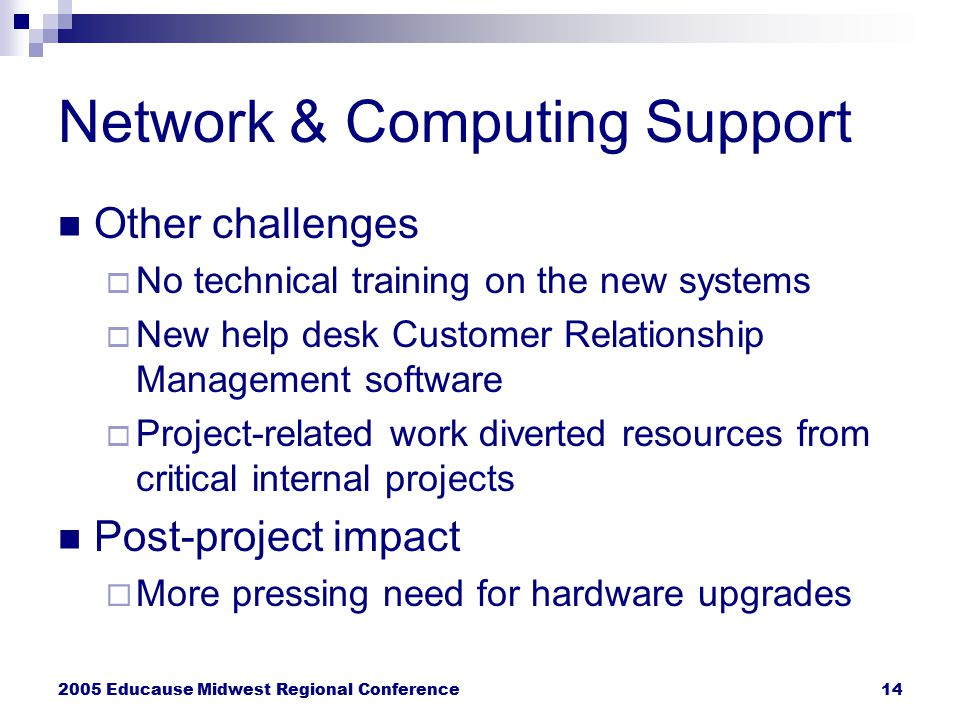 2005 Educause Midwest Regional Conference14 Network & Computing Support Other challenges  No technical training on the new systems  New help desk Cu