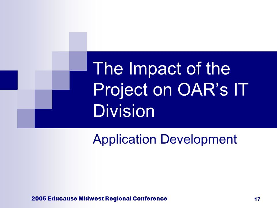 2005 Educause Midwest Regional Conference 17 The Impact of the Project on OAR's IT Division Application Development