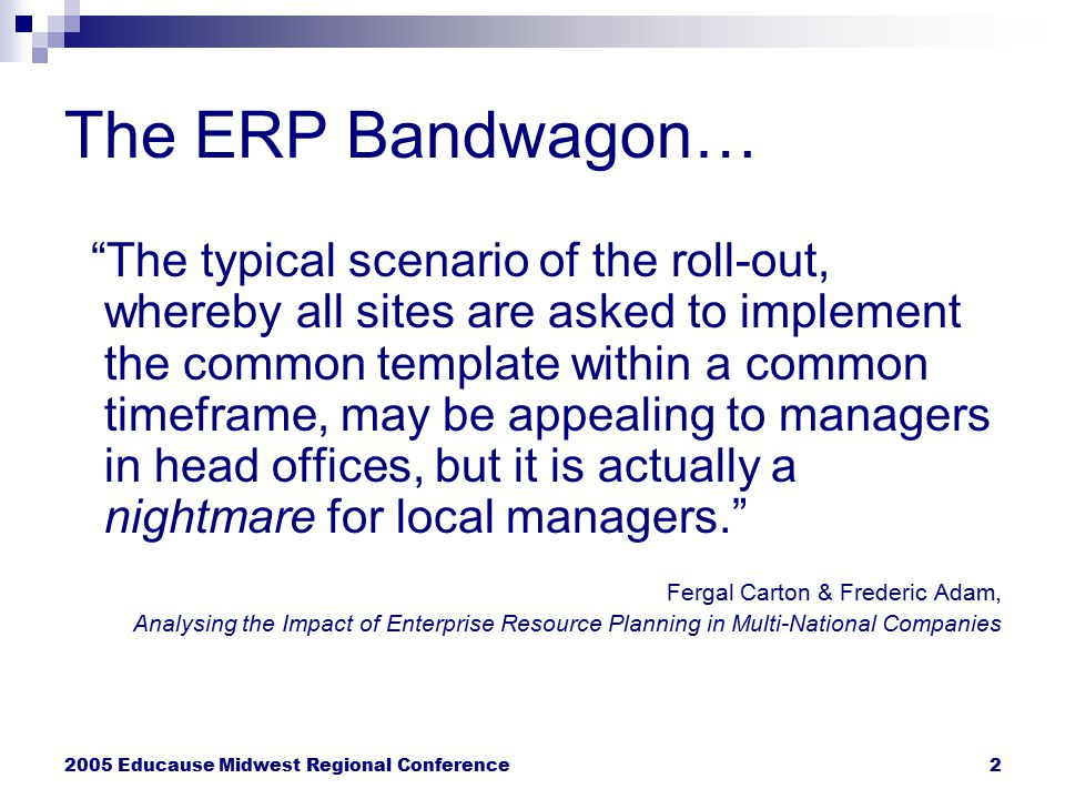"2005 Educause Midwest Regional Conference2 The ERP Bandwagon… ""The typical scenario of the roll-out, whereby all sites are asked to implement the comm"