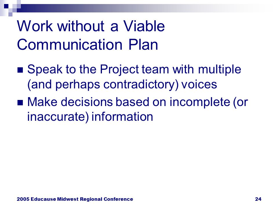 2005 Educause Midwest Regional Conference24 Work without a Viable Communication Plan Speak to the Project team with multiple (and perhaps contradictor