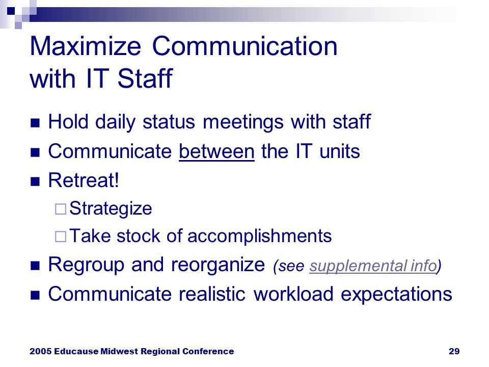 2005 Educause Midwest Regional Conference29 Maximize Communication with IT Staff Hold daily status meetings with staff Communicate between the IT unit