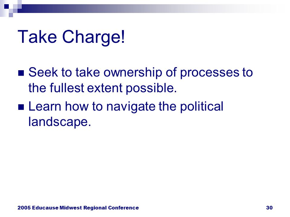 2005 Educause Midwest Regional Conference30 Take Charge! Seek to take ownership of processes to the fullest extent possible. Learn how to navigate the
