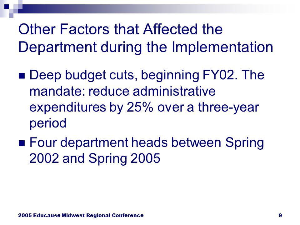 2005 Educause Midwest Regional Conference9 Other Factors that Affected the Department during the Implementation Deep budget cuts, beginning FY02. The
