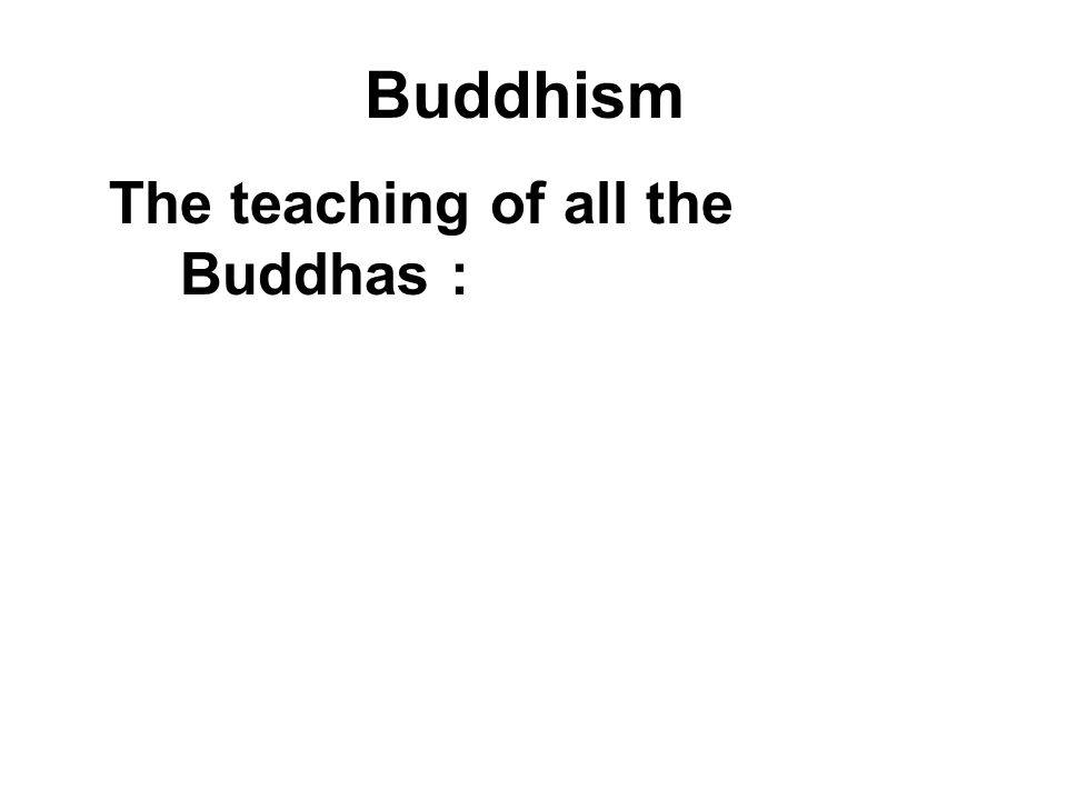 Buddhism The teaching of all the Buddhas : Avoid evil Do good Purify our minds – Through Meditation!
