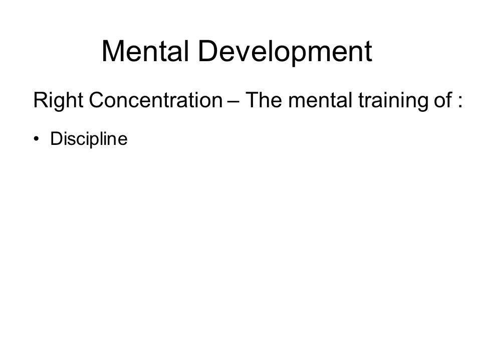 Mental Development Right Concentration – The mental training of : Discipline Concentration Tranquility Awareness Jhana – A state of deep concentration whereby the mind is fully absorbed in meditation.