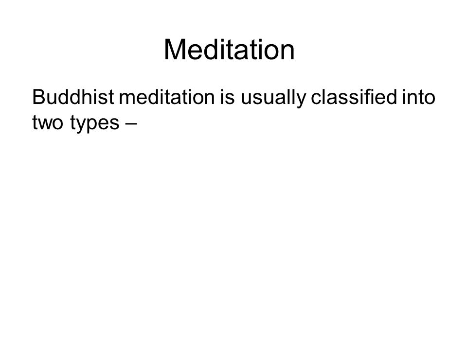 Meditation Buddhist meditation is usually classified into two types – Samatha or Concentration meditation.
