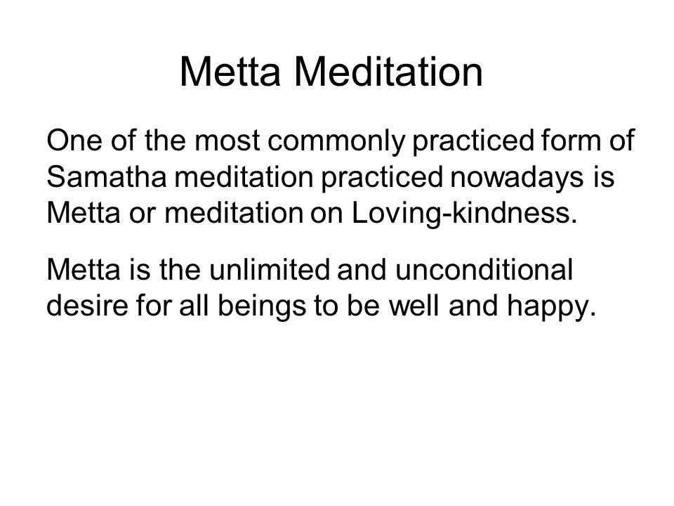 Metta Meditation One of the most commonly practiced form of Samatha meditation practiced nowadays is Metta or meditation on Loving-kindness.