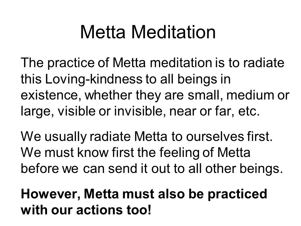 Metta Meditation The practice of Metta meditation is to radiate this Loving-kindness to all beings in existence, whether they are small, medium or large, visible or invisible, near or far, etc.