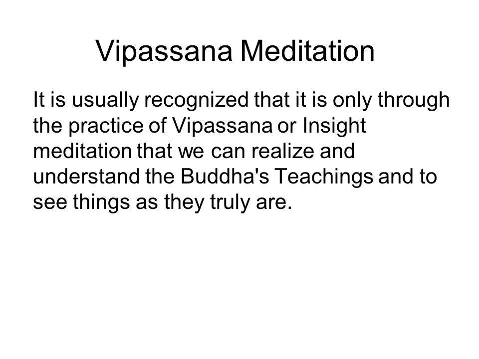 Vipassana Meditation It is usually recognized that it is only through the practice of Vipassana or Insight meditation that we can realize and understand the Buddha s Teachings and to see things as they truly are.