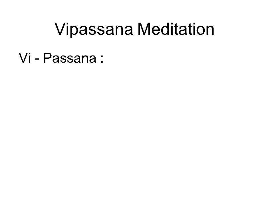 Vipassana Meditation Vi - Passana : Vi means clearly Passana means seeing Therefore, Vipassana means to see things clearly or to see things as they truly are.