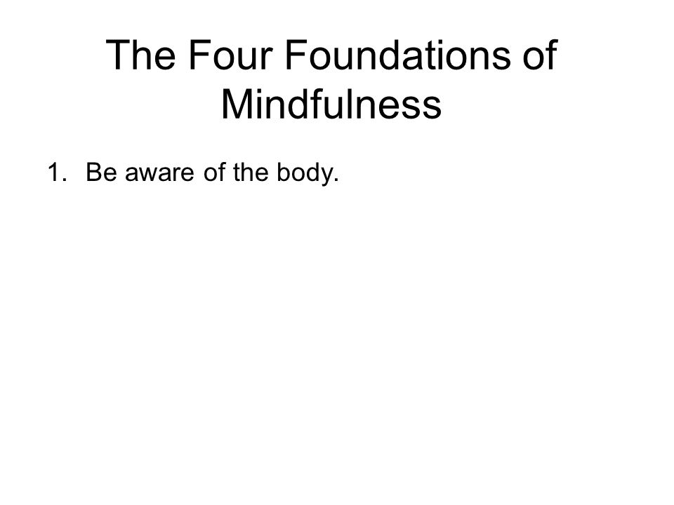 The Four Foundations of Mindfulness 1.Be aware of the body.