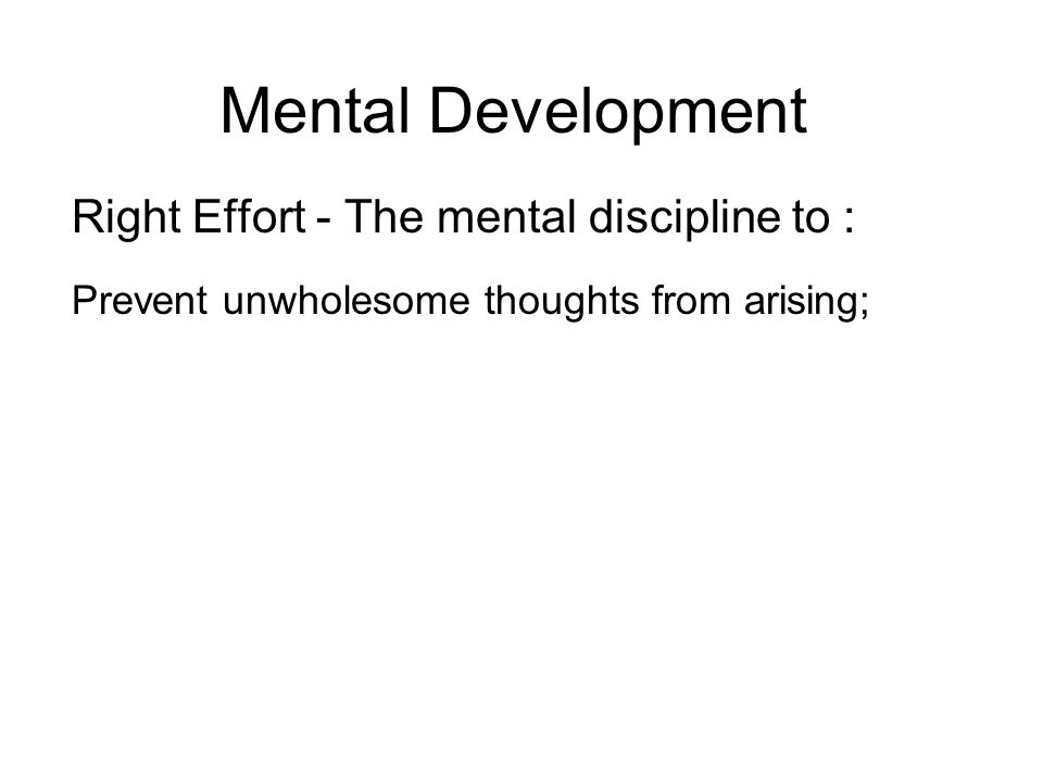 Mental Development Right Effort - The mental discipline to : Prevent unwholesome thoughts from arising; Dispel unwholesome thoughts that have arisen; Develop wholesome thoughts; Maintain those wholesome thoughts that have arisen.
