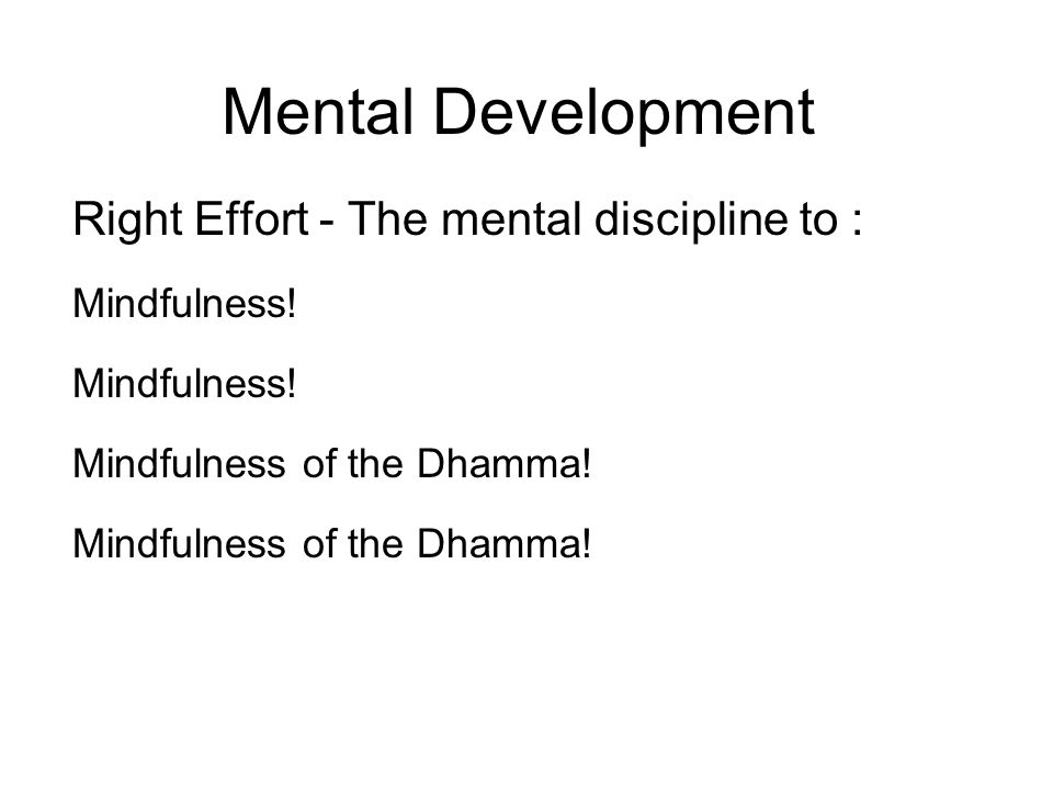 Mental Development Right Effort - The mental discipline to : Mindfulness.
