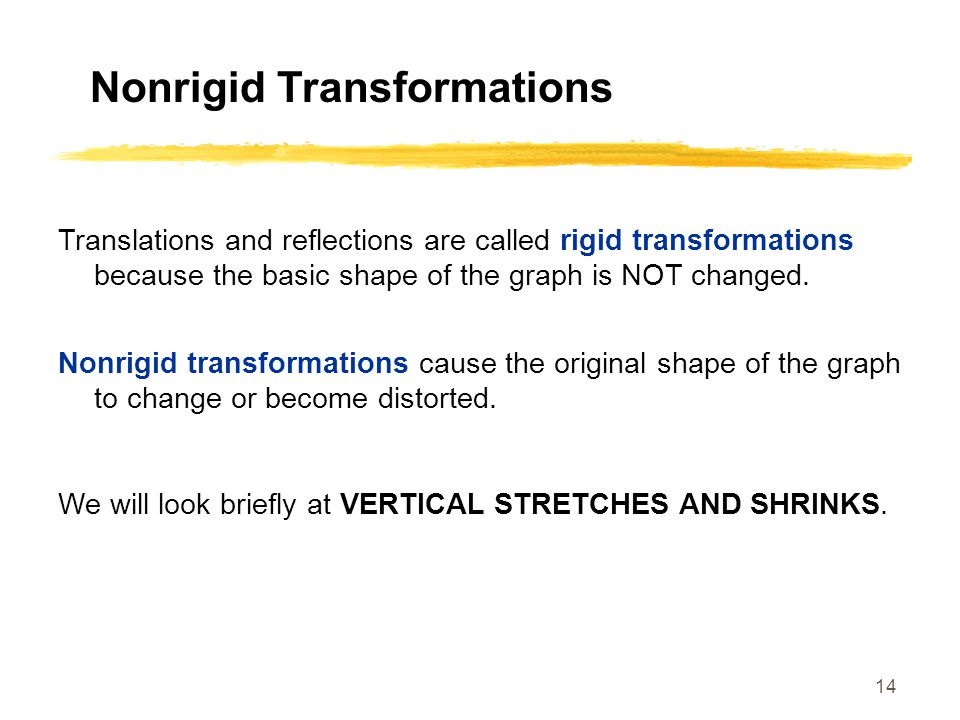 14 Nonrigid Transformations Translations and reflections are called rigid transformations because the basic shape of the graph is NOT changed.