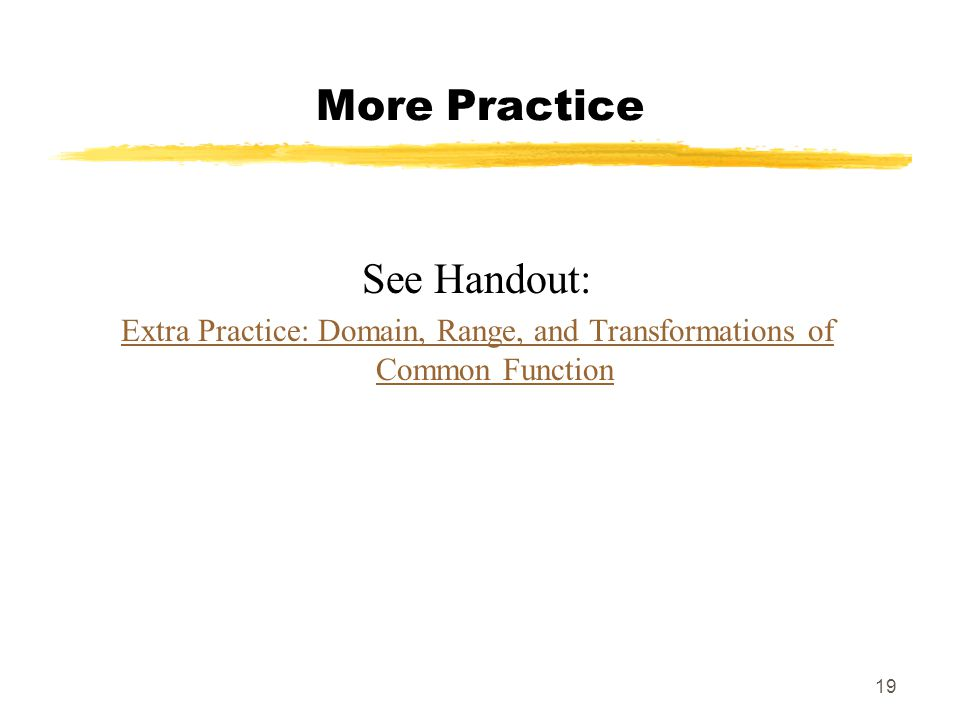 19 More Practice See Handout: Extra Practice: Domain, Range, and Transformations of Common Function