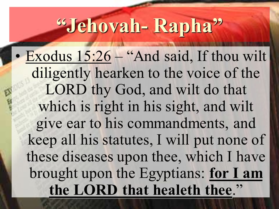 Jehovah- Rapha for I am the LORD that healeth theeExodus 15:26 – And said, If thou wilt diligently hearken to the voice of the LORD thy God, and wilt do that which is right in his sight, and wilt give ear to his commandments, and keep all his statutes, I will put none of these diseases upon thee, which I have brought upon the Egyptians: for I am the LORD that healeth thee.