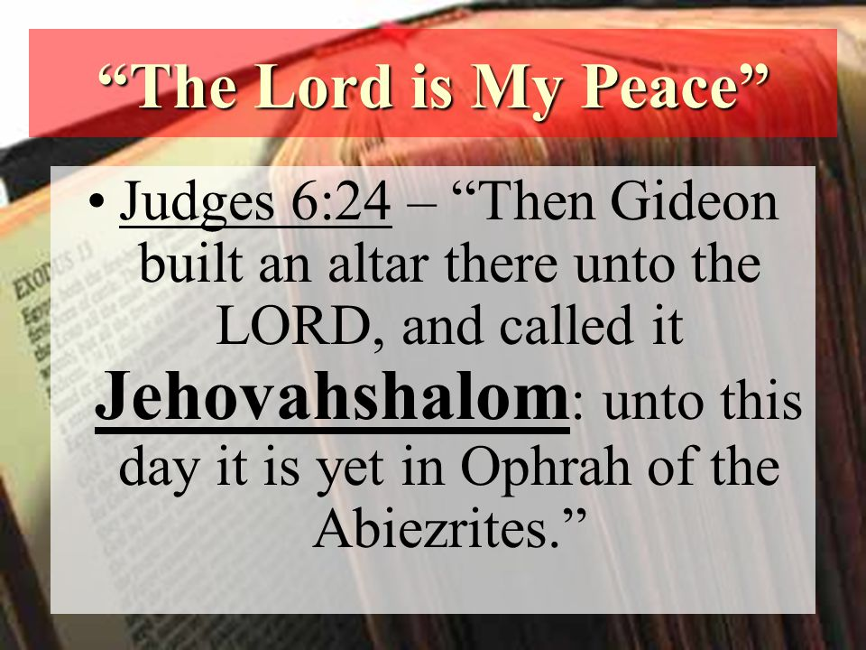 The Lord is My Peace Judges 6:24 – Then Gideon built an altar there unto the LORD, and called it Jehovahshalom : unto this day it is yet in Ophrah of the Abiezrites.