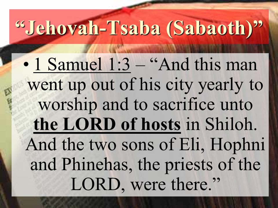 Jehovah-Tsaba (Sabaoth) the LORD of hosts1 Samuel 1:3 – And this man went up out of his city yearly to worship and to sacrifice unto the LORD of hosts in Shiloh.