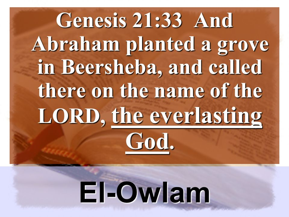 El-Owlam Genesis 21:33 And Abraham planted a grove in Beersheba, and called there on the name of the LORD, the everlasting God.