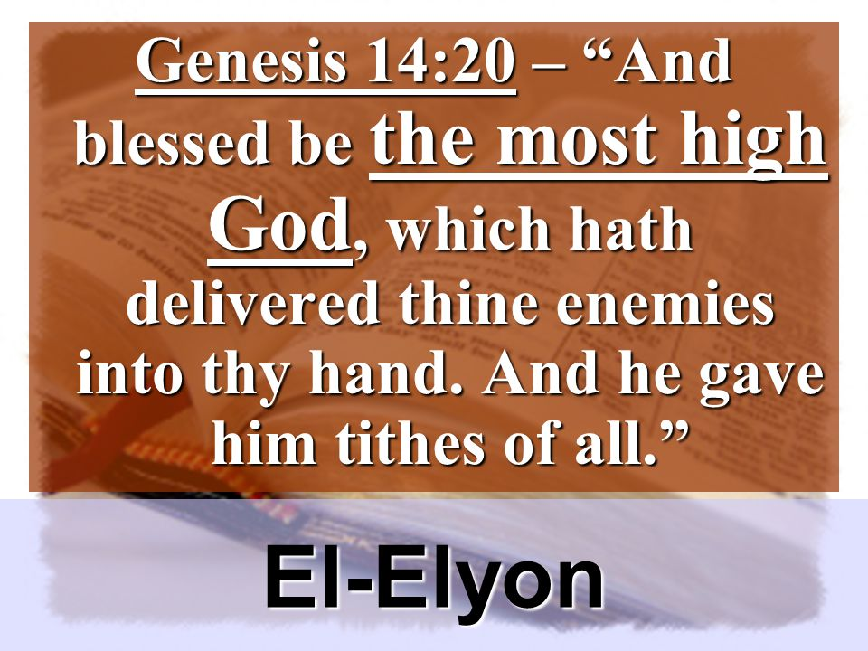 El-Elyon Genesis 14:20 – And blessed be the most high God, which hath delivered thine enemies into thy hand.