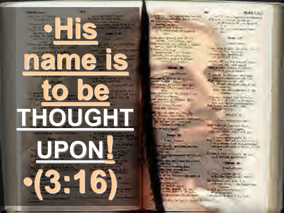 His name is to be THOUGHT UPON !His name is to be THOUGHT UPON ! (3:16)(3:16)