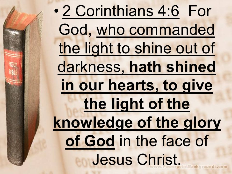 2 Corinthians 4:6 For God, who commanded the light to shine out of darkness, hath shined in our hearts, to give the light of the knowledge of the glory of God in the face of Jesus Christ.
