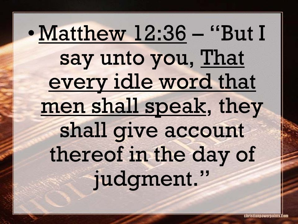 Matthew 12:36 – But I say unto you, That every idle word that men shall speak, they shall give account thereof in the day of judgment.