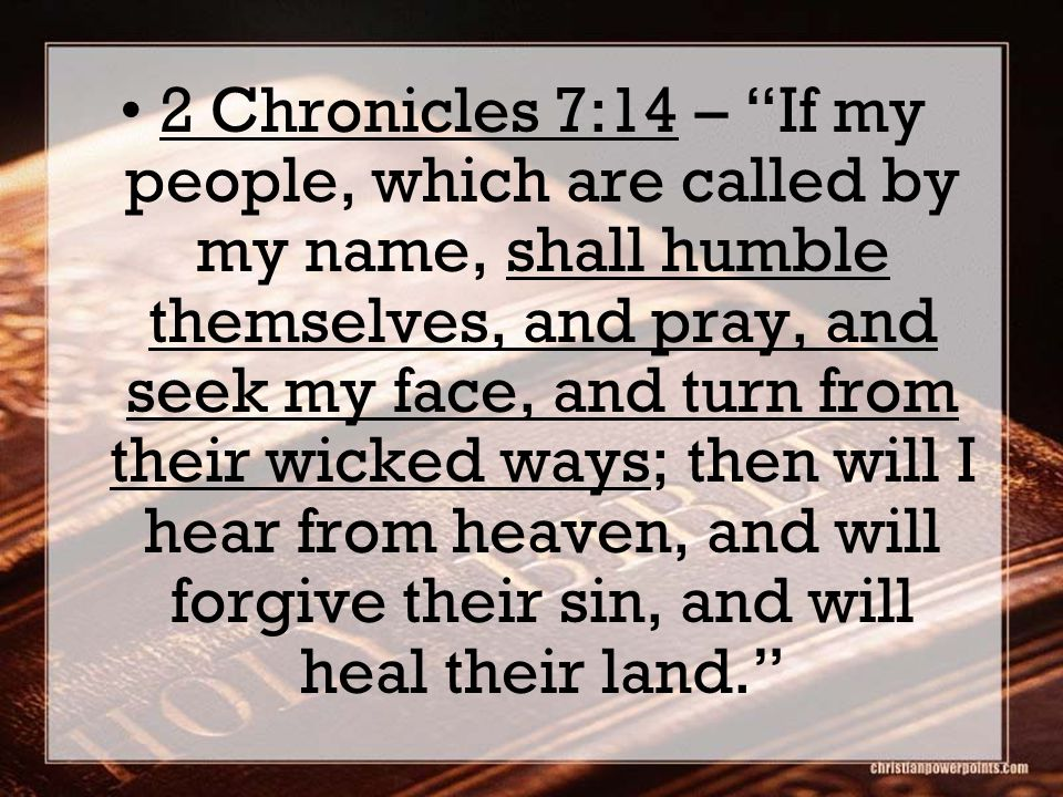 2 Chronicles 7:14 – If my people, which are called by my name, shall humble themselves, and pray, and seek my face, and turn from their wicked ways; then will I hear from heaven, and will forgive their sin, and will heal their land.