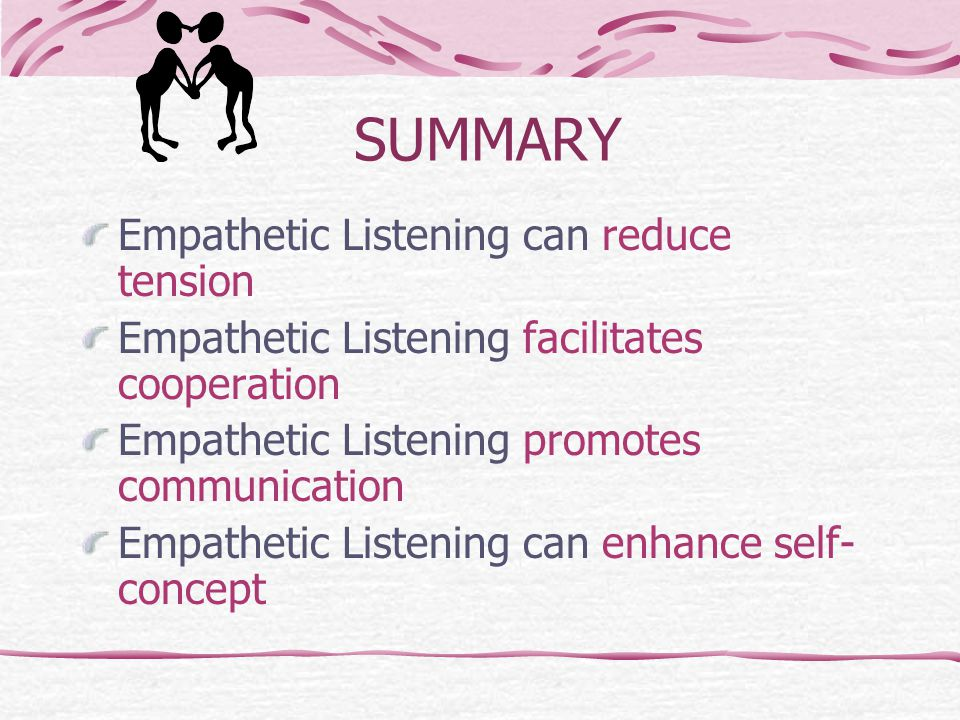 SUMMARY Empathetic Listening can reduce tension Empathetic Listening facilitates cooperation Empathetic Listening promotes communication Empathetic Listening can enhance self- concept