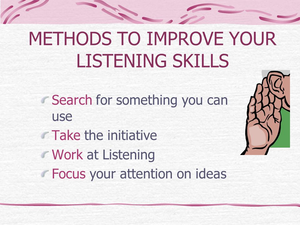 METHODS TO IMPROVE YOUR LISTENING SKILLS Search for something you can use Take the initiative Work at Listening Focus your attention on ideas