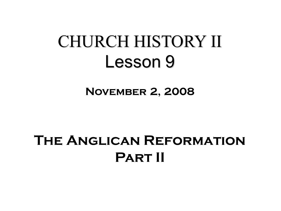 CHURCH HISTORY II Lesson 9 November 2, 2008 The Anglican Reformation Part II