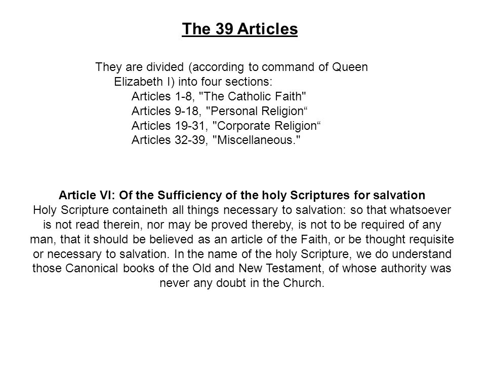 Article VI: Of the Sufficiency of the holy Scriptures for salvation Holy Scripture containeth all things necessary to salvation: so that whatsoever is not read therein, nor may be proved thereby, is not to be required of any man, that it should be believed as an article of the Faith, or be thought requisite or necessary to salvation.