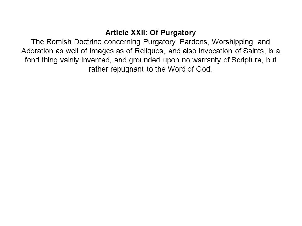 Article XXII: Of Purgatory The Romish Doctrine concerning Purgatory, Pardons, Worshipping, and Adoration as well of Images as of Reliques, and also invocation of Saints, is a fond thing vainly invented, and grounded upon no warranty of Scripture, but rather repugnant to the Word of God.