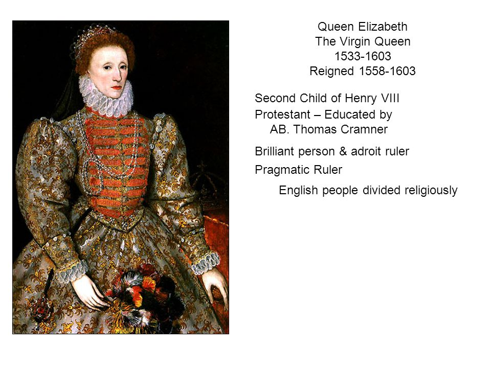 Queen Elizabeth The Virgin Queen 1533-1603 Reigned 1558-1603 Protestant – Educated by AB.