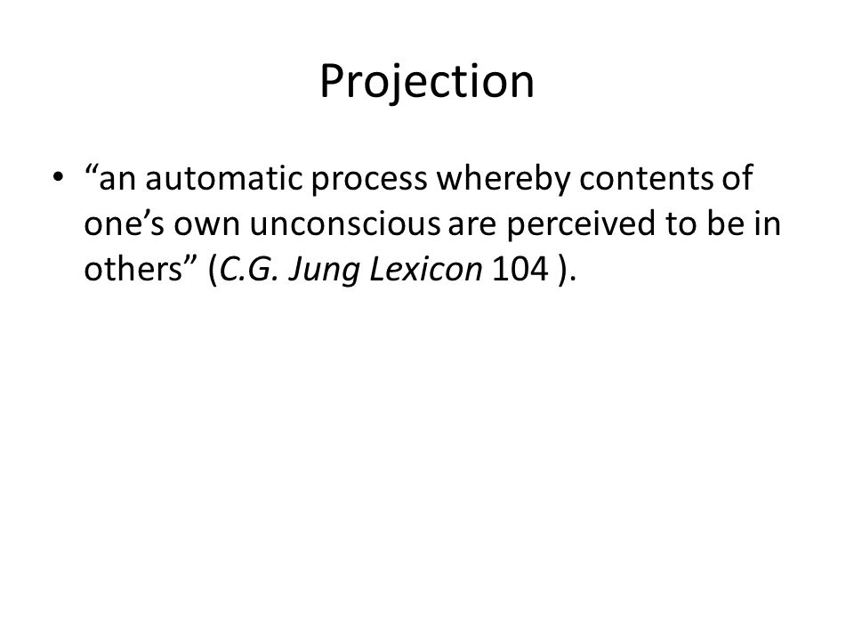 Projection an automatic process whereby contents of one's own unconscious are perceived to be in others (C.G.