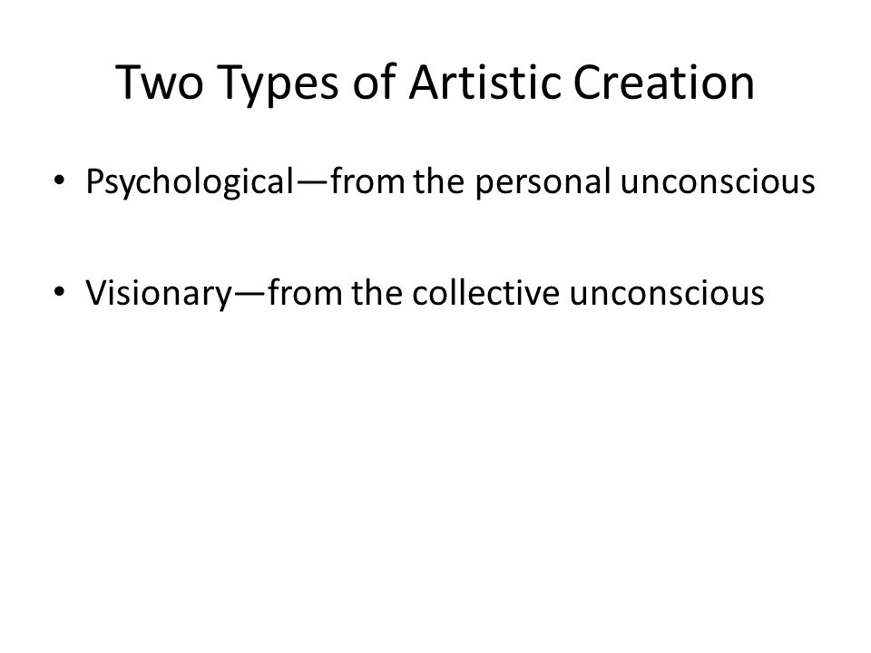 Two Types of Artistic Creation Psychological—from the personal unconscious Visionary—from the collective unconscious
