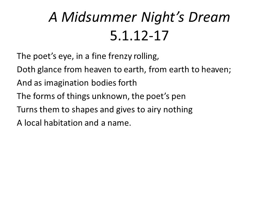 A Midsummer Night's Dream 5.1.12-17 The poet's eye, in a fine frenzy rolling, Doth glance from heaven to earth, from earth to heaven; And as imagination bodies forth The forms of things unknown, the poet's pen Turns them to shapes and gives to airy nothing A local habitation and a name.