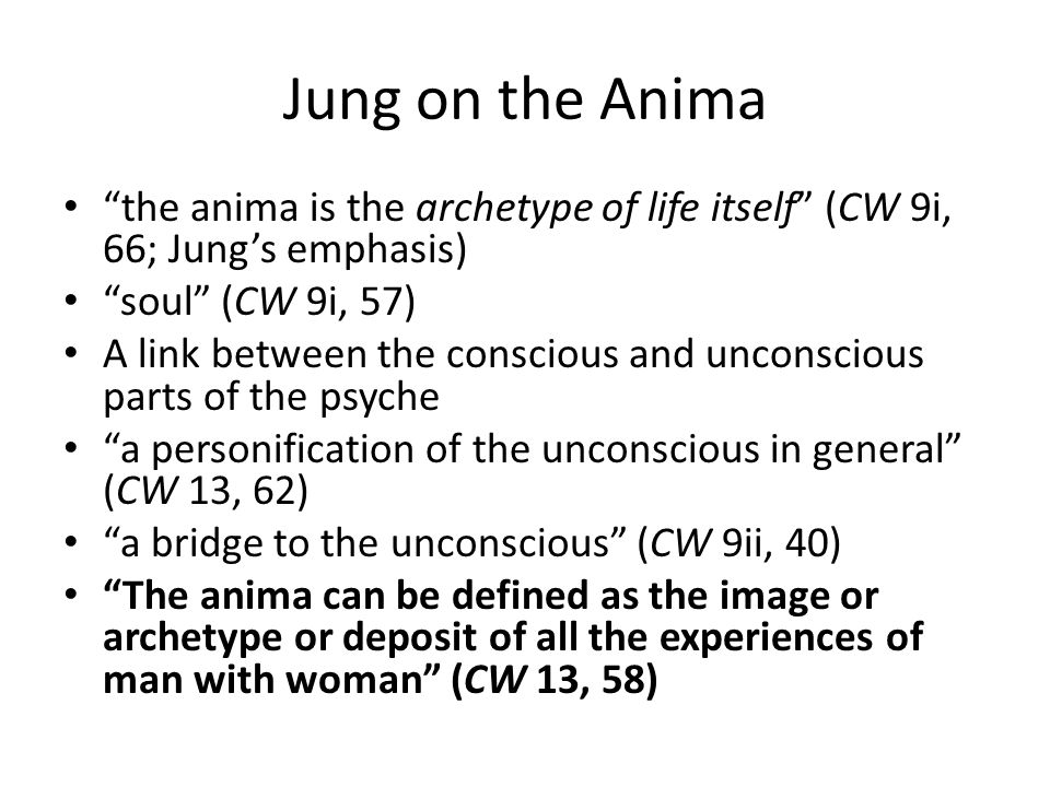 Jung on the Anima the anima is the archetype of life itself (CW 9i, 66; Jung's emphasis) soul (CW 9i, 57) A link between the conscious and unconscious parts of the psyche a personification of the unconscious in general (CW 13, 62) a bridge to the unconscious (CW 9ii, 40) The anima can be defined as the image or archetype or deposit of all the experiences of man with woman (CW 13, 58)