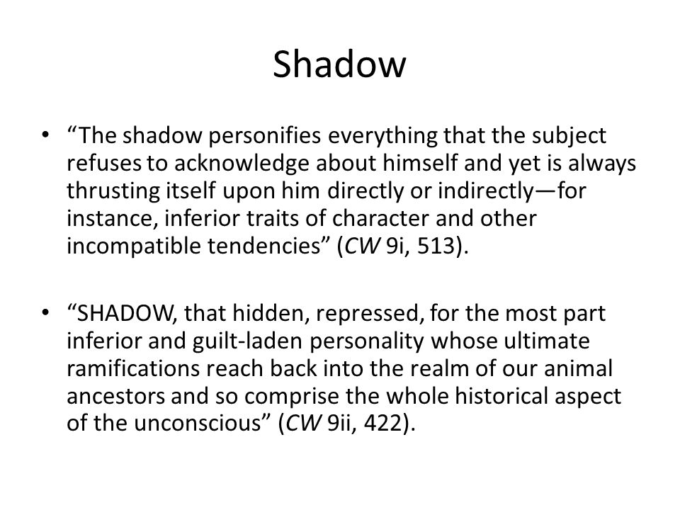 Shadow The shadow personifies everything that the subject refuses to acknowledge about himself and yet is always thrusting itself upon him directly or indirectly—for instance, inferior traits of character and other incompatible tendencies (CW 9i, 513).