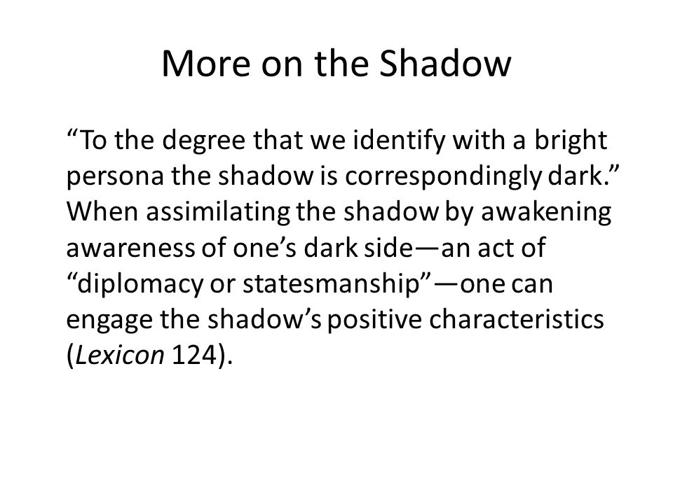 More on the Shadow To the degree that we identify with a bright persona the shadow is correspondingly dark. When assimilating the shadow by awakening awareness of one's dark side—an act of diplomacy or statesmanship —one can engage the shadow's positive characteristics (Lexicon 124).