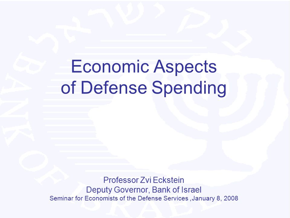 Economic Aspects of Defense Spending Professor Zvi Eckstein Deputy Governor, Bank of Israel Seminar for Economists of the Defense Services, January 8,