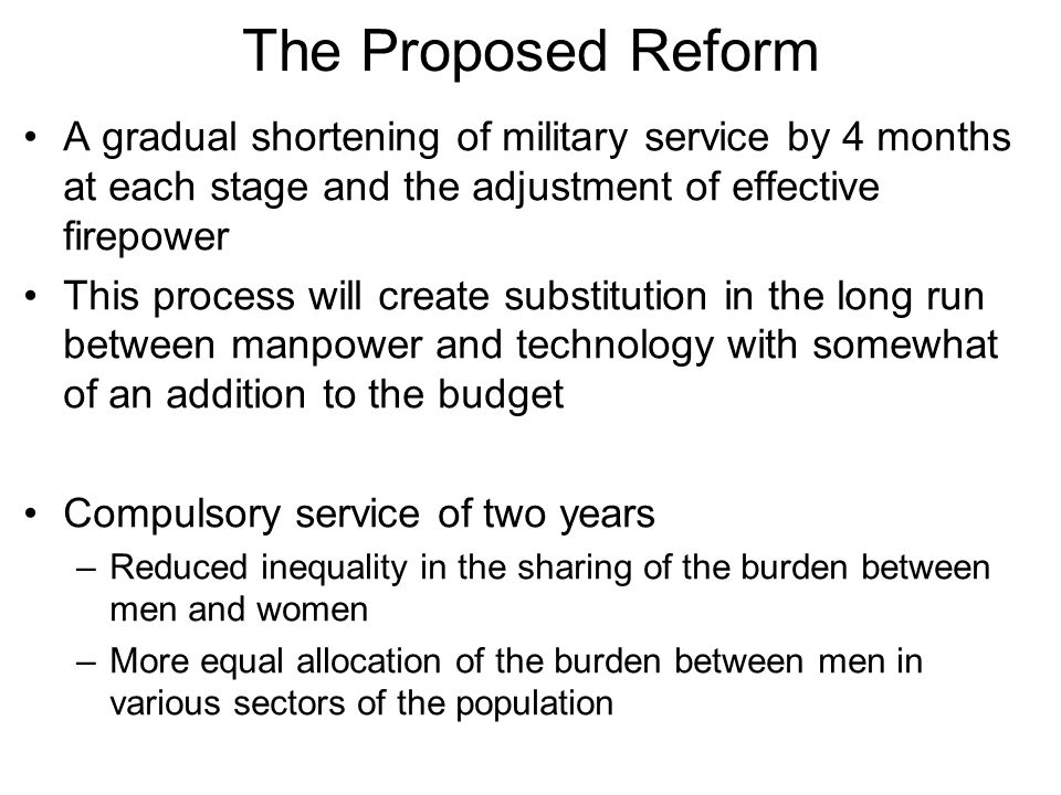 The Proposed Reform A gradual shortening of military service by 4 months at each stage and the adjustment of effective firepower This process will create substitution in the long run between manpower and technology with somewhat of an addition to the budget Compulsory service of two years –Reduced inequality in the sharing of the burden between men and women –More equal allocation of the burden between men in various sectors of the population