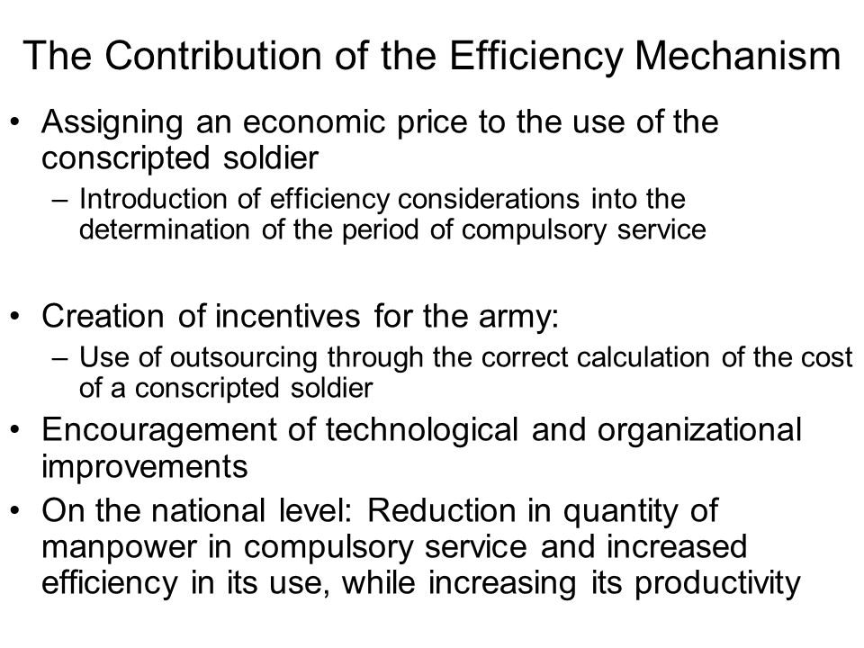 The Contribution of the Efficiency Mechanism Assigning an economic price to the use of the conscripted soldier –Introduction of efficiency considerations into the determination of the period of compulsory service Creation of incentives for the army: –Use of outsourcing through the correct calculation of the cost of a conscripted soldier Encouragement of technological and organizational improvements On the national level: Reduction in quantity of manpower in compulsory service and increased efficiency in its use, while increasing its productivity