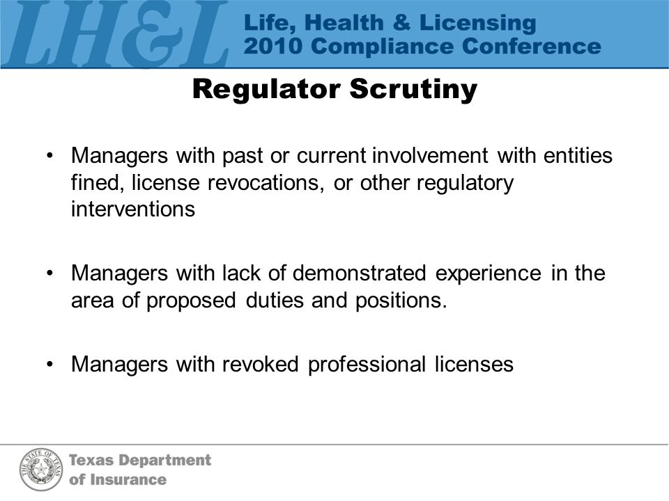Regulator Scrutiny Managers with past or current involvement with entities fined, license revocations, or other regulatory interventions Managers with lack of demonstrated experience in the area of proposed duties and positions.