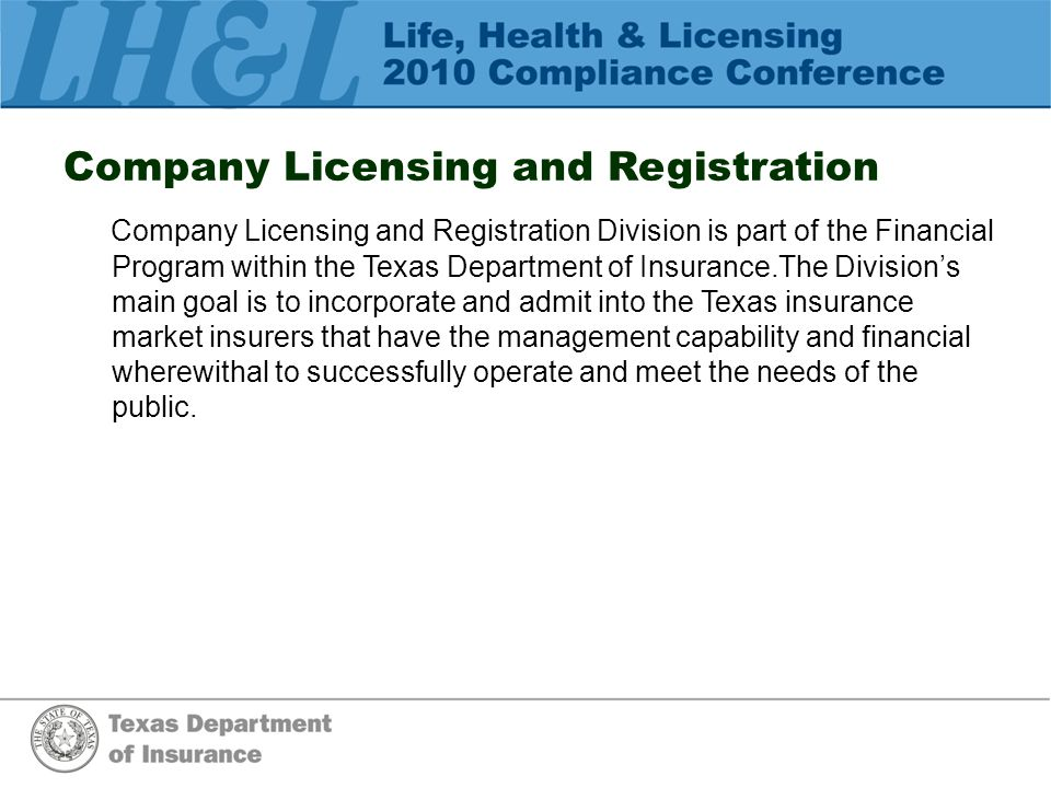 Company Licensing and Registration Company Licensing and Registration Division is part of the Financial Program within the Texas Department of Insurance.The Division's main goal is to incorporate and admit into the Texas insurance market insurers that have the management capability and financial wherewithal to successfully operate and meet the needs of the public.
