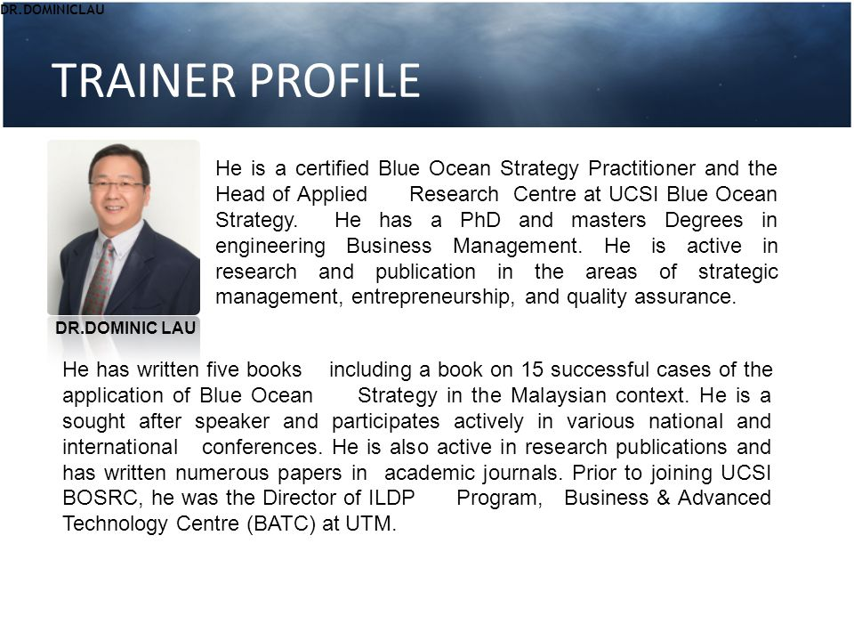TRAINER PROFILE He is a certified Blue Ocean Strategy Practitioner and the Head of Applied Research Centre at UCSI Blue Ocean Strategy. He has a PhD a