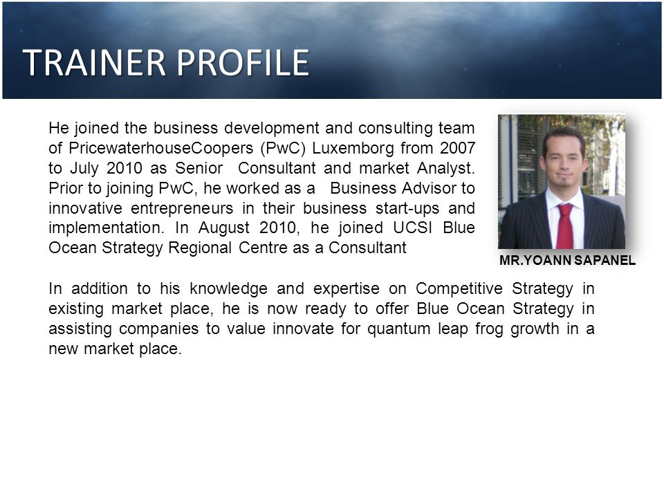 TRAINER PROFILE He joined the business development and consulting team of PricewaterhouseCoopers (PwC) Luxemborg from 2007 to July 2010 as Senior Cons